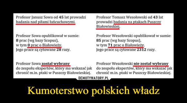 Kumoterstwo polskich władz –  Profesor Janusz Sowa od 45 lat prowadziProfesor Tomasz Wesołowski od 43 latbadania nad piłami lancuchowymiprowadzi badania na ptakach PuszczyProfesor Sowa opublikował w sumie:8 prac (wg bazy Scopus),w tym O prac o BiałowieżvJego prace są cytowane 28 razyProfesor Wesołowski opublikował w sumie:85 prac (wg bazy Scopus),w tym 71 prac o BiałowieżyJego prace są cytowane 2312 razyProfesor Sowa został wybranydo zespołu ekspertów, który ma wskazać jak do zespołu ekspertów, który ma wskazać jakchronić m.in. ptaki w Puszczy Białowieskiej. chronić m.in. ptaki w Puszczy BiałowieskiejProfesor Wesołowski nie został wybrany