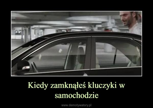 Kiedy zamknąłeś kluczyki w samochodzie –