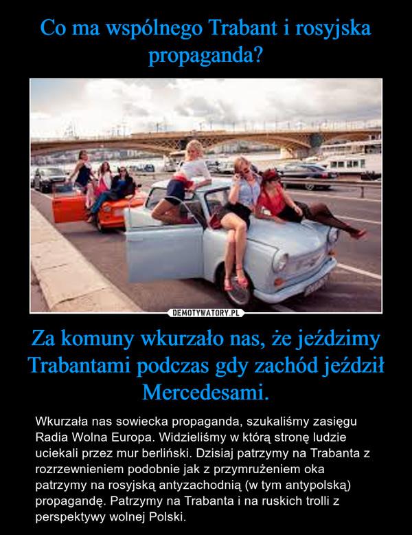 Za komuny wkurzało nas, że jeździmy Trabantami podczas gdy zachód jeździł Mercedesami. – Wkurzała nas sowiecka propaganda, szukaliśmy zasięgu Radia Wolna Europa. Widzieliśmy w którą stronę ludzie uciekali przez mur berliński. Dzisiaj patrzymy na Trabanta z rozrzewnieniem podobnie jak z przymrużeniem oka patrzymy na rosyjską antyzachodnią (w tym antypolską) propagandę. Patrzymy na Trabanta i na ruskich trolli z perspektywy wolnej Polski.