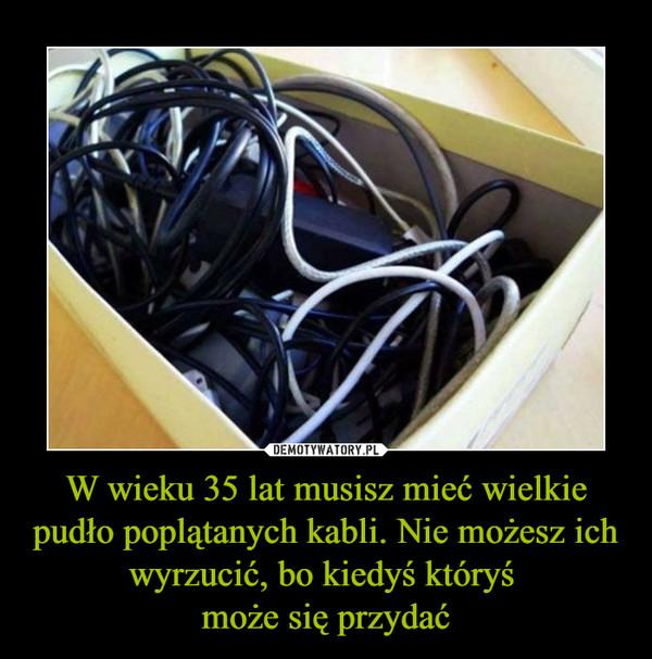 W wieku 35 lat musisz mieć wielkie pudło poplątanych kabli. Nie możesz ich wyrzucić, bo kiedyś któryś może się przydać –