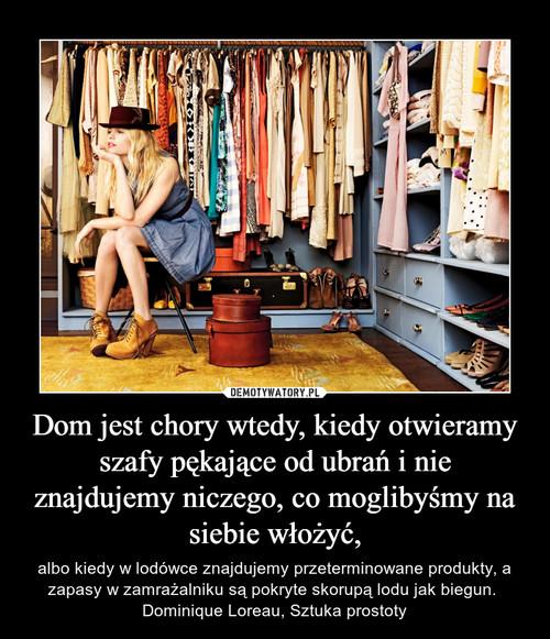 Dom jest chory wtedy, kiedy otwieramy szafy pękające od ubrań i nie znajdujemy niczego, co moglibyśmy na siebie włożyć,