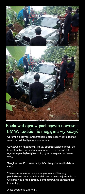 """Pochował ojca w pachnącym nowością BMW. Ludzie nie mogą mu wybaczyć – Ceremonię przygotował zmarłemu ojcu Nigeryjczyk, jednak wcale nie zdobył tym uznania w sieci.Użytkownicy Facebooka, którzy obejrzeli zdjęcie piszą, że to szaleństwo i szczyt samolubności, by wydawać tak ogromne pieniądze tylko po to, by w limuzynie pochować ojca.""""Mógł mu kupić to auto za życia""""- piszą oburzeni ludzie w sieci""""Taka ceremonia to zwyczajna głupota. Jeśli mamy pieniądze na pogrzebanie rodzica w przyzwoitej trumnie, to wystarczy. Nie ma potrzeby demonstrowania zamożności"""" - komentująA kto bogatemu zabroni..."""