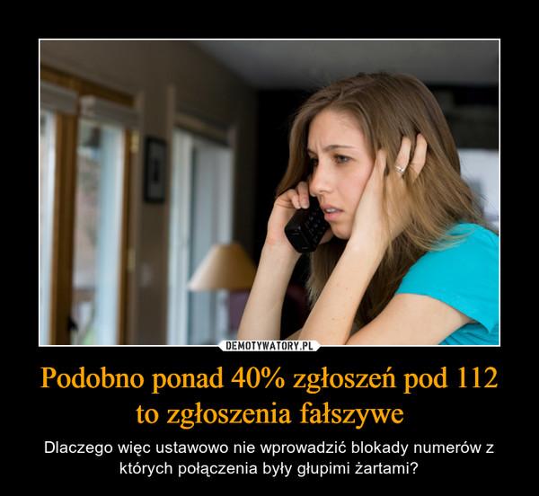 Podobno ponad 40% zgłoszeń pod 112to zgłoszenia fałszywe – Dlaczego więc ustawowo nie wprowadzić blokady numerów z których połączenia były głupimi żartami?