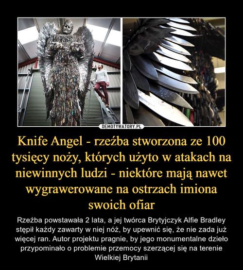 Knife Angel - rzeźba stworzona ze 100 tysięcy noży, których użyto w atakach na niewinnych ludzi - niektóre mają nawet wygrawerowane na ostrzach imiona swoich ofiar