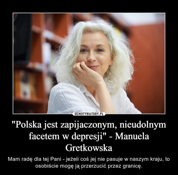 """""""Polska jest zapijaczonym, nieudolnym facetem w depresji"""" - Manuela Gretkowska – Mam radę dla tej Pani - jeżeli coś jej nie pasuje w naszym kraju, to osobiście mogę ją przerzucić przez granicę."""