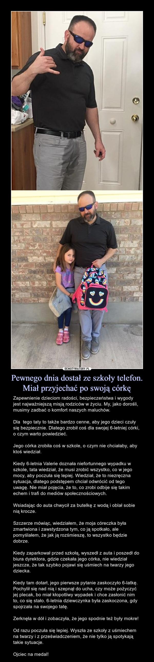 Pewnego dnia dostał ze szkoły telefon. Miał przyjechać po swoją córkę – Zapewnienie dzieciom radości, bezpieczeństwa i wygody jest najważniejszą misją rodziców w życiu. My, jako dorośli, musimy zadbać o komfort naszych maluchów.Dla  tego taty to także bardzo cenne, aby jego dzieci czuły się bezpiecznie. Dlatego zrobił coś dla swojej 6-letniej córki, o czym warto powiedzieć.Jego córka zrobiła coś w szkole, o czym nie chciałaby, aby ktoś wiedział.Kiedy 6-letnia Valerie doznała niefortunnego wypadku w szkole, tata wiedział, że musi zrobić wszystko, co w jego mocy, aby poczuła się lepiej. Wiedział, że to niezręczna sytuacja, dlatego podstępem chciał odwrócić od tego uwagę. Nie miał pojęcia, że to, co zrobi odbije się takim echem i trafi do mediów społecznościowych. Wsiadając do auta chwycił za butelkę z wodą i oblał sobie nią krocze.Szczerze mówiąc, wiedziałem, że moja córeczka była zmartwiona i zawstydzona tym, co ją spotkało, ale pomyślałem, że jak ją rozśmieszę, to wszystko będzie dobrze.Kiedy zaparkował przed szkołą, wyszedł z auta i poszedł do biura dyrektora, gdzie czekała jego córka, nie wiedział jeszcze, że tak szybko pojawi się uśmiech na twarzy jego dziecka.Kiedy tam dotarł, jego pierwsze pytanie zaskoczyło 6-latkę. Pochylił się nad nią i szepnął do ucha, czy może pożyczyć jej plecak, bo miał kłopotliwy wypadek i chce zasłonić nim to, co się stało. 6-letnia dziewczynka była zaskoczona, gdy spojrzała na swojego tatę.Zerknęła w dół i zobaczyła, że jego spodnie też były mokre!Od razu poczuła się lepiej. Wyszła ze szkoły z uśmiechem na twarzy i z przeświadczeniem, że nie tylko ją spotykają takie sytuacje.Ojciec na medal!