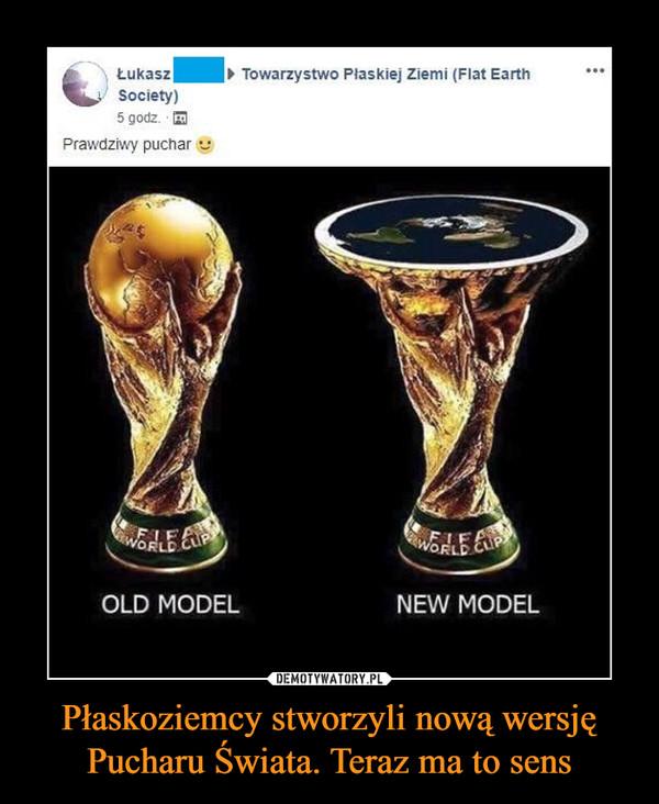Płaskoziemcy stworzyli nową wersję Pucharu Świata. Teraz ma to sens –  Łukasz ŚŁodki Towarzystwo Płaskiej Ziemi Prawdziwy Puchar Old Model New Model