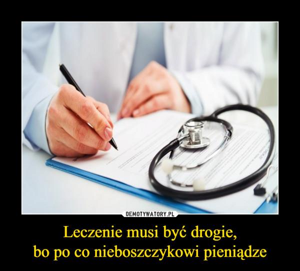 Leczenie musi być drogie,bo po co nieboszczykowi pieniądze –