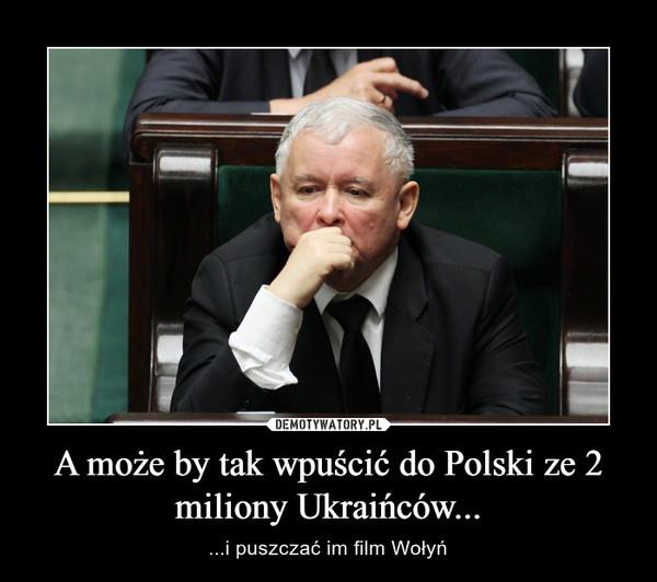 A może by tak wpuścić do Polski ze 2 miliony Ukraińców... – ...i puszczać im film Wołyń