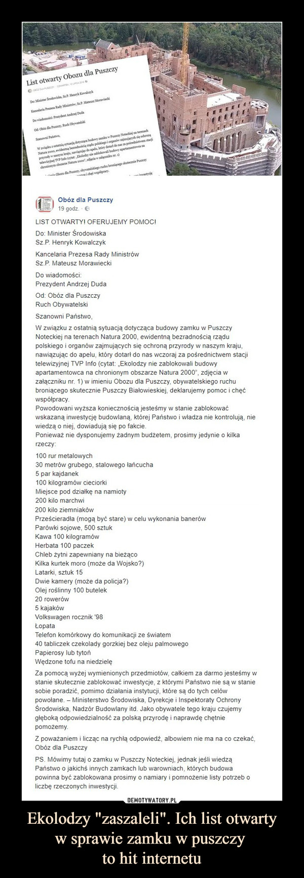"""Ekolodzy """"zaszaleli"""". Ich list otwartyw sprawie zamku w puszczy to hit internetu –  Obóz dla Puszczy LIST OTWARTY! OFERUJEMY POMOC! Do: Minister Środowiska Sz.P. Henryk Kowalczyk Kancelaria Prezesa Rady Ministrów Sz.P. Mateusz Morawiecki Do wiadomości: Prezydent Andrzej Duda Od: Obóz dla Puszczy Ruch Obywatelski Szanowni Państwo. W związku z ostatnią sytuacją dotycząca budowy zamku w Puszczy Noteckiej na terenach Natura 2000, ewidentną bezradnością rządu polskiego i organów zajmujących się ochroną przyrody w naszym kraju, nawiązując do apelu, który dotarł do nas wczoraj za pośrednictwem stacji telewizyjnej TVP Info (cytat: """"Ekolodzy nie zablokowali budowy apartamentowca na chronionym obszarze Natura 2000"""", zdjęcia w załączniku nr. 1) w imieniu Obozu dla Puszczy, obywatelskiego ruchu broniącego skutecznie Puszczy Białowieskiej, deklarujemy pomoc i chęć współpracy. Powodowani wyższa koniecznością jesteśmy w stanie zablokować wskazaną inwestycję budowlaną, której Państwo i władza nie kontrolują, nie wiedzą o niej, dowiadują się po fakcie. Ponieważ nie dysponujemy żadnym budżetem, prosimy jedynie o kilka rzeczy: 100 rur metalowych 30 metrów grubego, stalowego łańcucha 5 par kajdanek 100 kilogramów cieciorki Miejsce pod działkę na namioty 200 kilo marchwi 200 kilo ziemniaków Prześcieradła (mogą być stare) w celu wykonania banerów Parówki sojowe, 500 sztuk Kawa 100 kilogramów Herbata 100 paczek Chleb żytni zapewniany na bieżąco Kilka kurtek moro (może da Wojsko?) Latarki, sztuk 15 Dwie kamery (może da policja?) Olej roślinny 100 butelek 20 rowerów 5 kajaków Volkswagen rocznik '98 Łopata Telefon komórkowy do komunikacji ze światem 40 tabliczek czekolady gorzkiej bez oleju palmowego Papierosy lub tytoń Wędzone tofu na niedzielę Za pomocą wyżej wymienionych przedmiotów, całkiem za darmo jesteśmy w stanie skutecznie zablokować inwestycje, z którymi Państwo nie są w stanie sobie poradzić, pomimo działania instytucji, które są do tych celów powołane. — Ministerstwo Środowiska, """