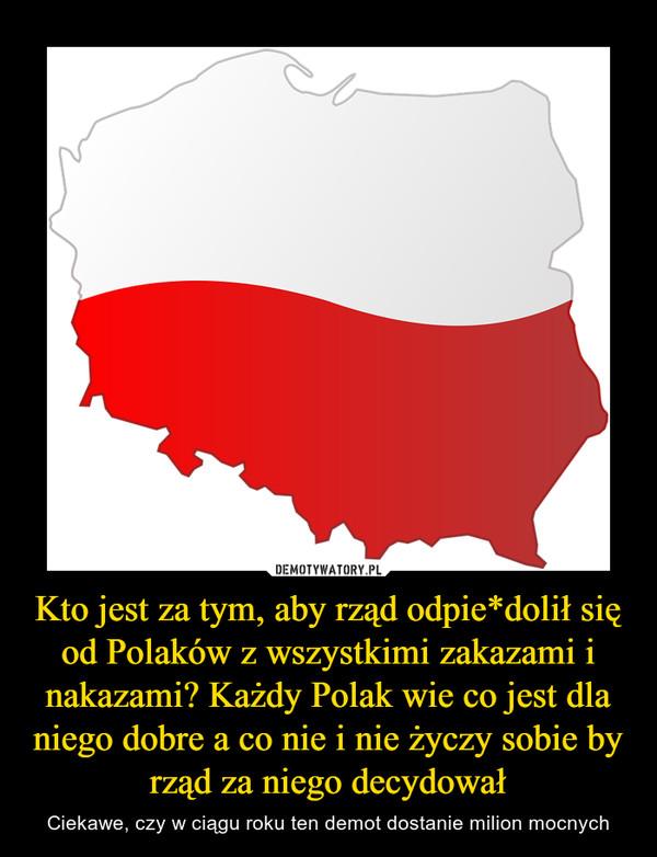 Kto jest za tym, aby rząd odpie*dolił się od Polaków z wszystkimi zakazami i nakazami? Każdy Polak wie co jest dla niego dobre a co nie i nie życzy sobie by rząd za niego decydował – Ciekawe, czy w ciągu roku ten demot dostanie milion mocnych