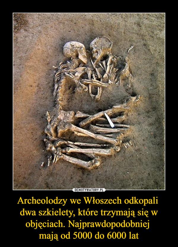 Archeolodzy we Włoszech odkopali dwa szkielety, które trzymają się w objęciach. Najprawdopodobniej mają od 5000 do 6000 lat –