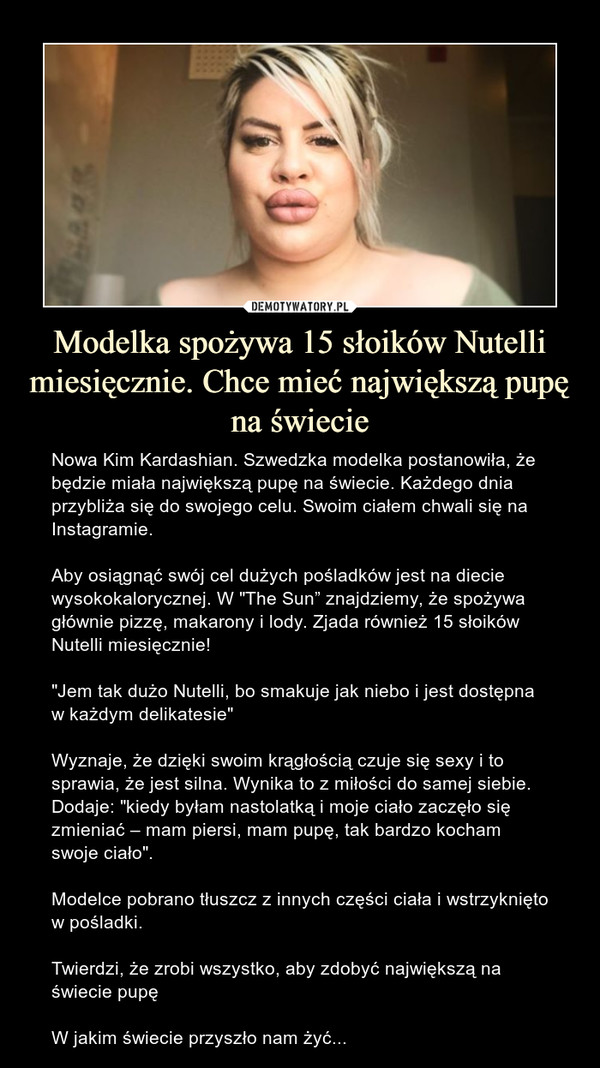 """Modelka spożywa 15 słoików Nutelli miesięcznie. Chce mieć największą pupę na świecie – Nowa Kim Kardashian. Szwedzka modelka postanowiła, że będzie miała największą pupę na świecie. Każdego dnia przybliża się do swojego celu. Swoim ciałem chwali się na Instagramie.Aby osiągnąć swój cel dużych pośladków jest na diecie wysokokalorycznej. W """"The Sun"""" znajdziemy, że spożywa głównie pizzę, makarony i lody. Zjada również 15 słoików Nutelli miesięcznie!""""Jem tak dużo Nutelli, bo smakuje jak niebo i jest dostępna w każdym delikatesie""""Wyznaje, że dzięki swoim krągłością czuje się sexy i to sprawia, że jest silna. Wynika to z miłości do samej siebie. Dodaje: """"kiedy byłam nastolatką i moje ciało zaczęło się zmieniać – mam piersi, mam pupę, tak bardzo kocham swoje ciało"""".Modelce pobrano tłuszcz z innych części ciała i wstrzyknięto w pośladki.Twierdzi, że zrobi wszystko, aby zdobyć największą na świecie pupęW jakim świecie przyszło nam żyć..."""