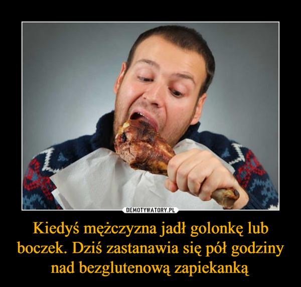 Kiedyś mężczyzna jadł golonkę lub boczek. Dziś zastanawia się pół godziny nad bezglutenową zapiekanką –