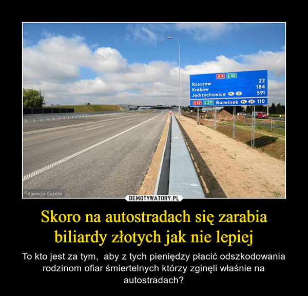 Skoro na autostradach się zarabia biliardy złotych jak nie lepiej – To kto jest za tym,  aby z tych pieniędzy płacić odszkodowania rodzinom ofiar śmiertelnych którzy zginęli właśnie na autostradach?