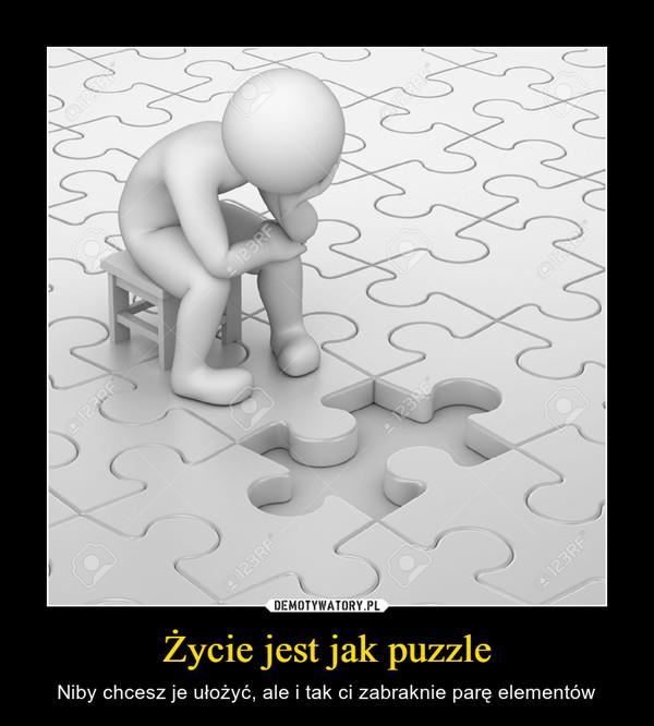 Życie jest jak puzzle – Niby chcesz je ułożyć, ale i tak ci zabraknie parę elementów