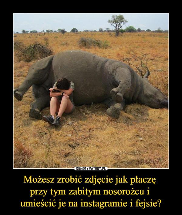 Możesz zrobić zdjęcie jak płaczę przy tym zabitym nosorożcu i umieścić je na instagramie i fejsie? –
