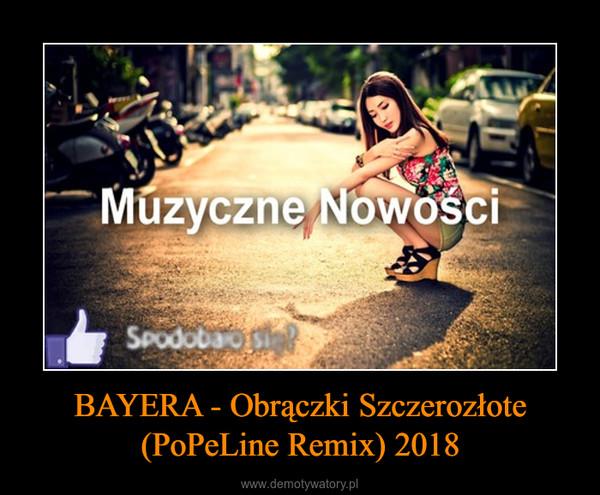 BAYERA - Obrączki Szczerozłote (PoPeLine Remix) 2018 –