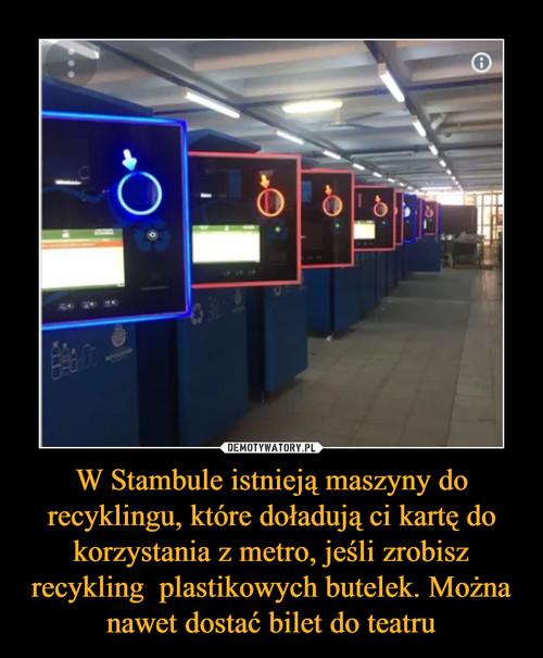 W Stambule istnieją maszyny do recyklingu, które doładują ci kartę do korzystania z metro, jeśli zrobisz recykling  plastikowych butelek. Można nawet dostać bilet do teatru