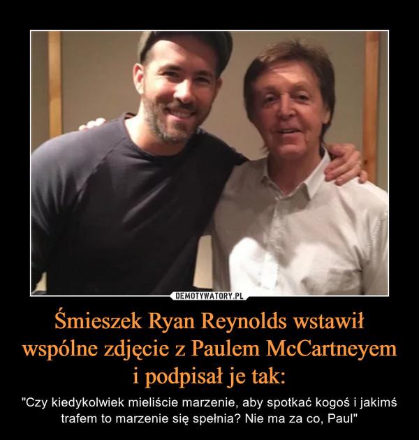 """Śmieszek Ryan Reynolds wstawił wspólne zdjęcie z Paulem McCartneyem i podpisał je tak: – """"Czy kiedykolwiek mieliście marzenie, aby spotkać kogoś i jakimś trafem to marzenie się spełnia? Nie ma za co, Paul"""""""