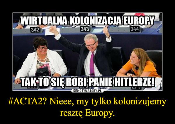 #ACTA2? Nieee, my tylko kolonizujemy resztę Europy. –