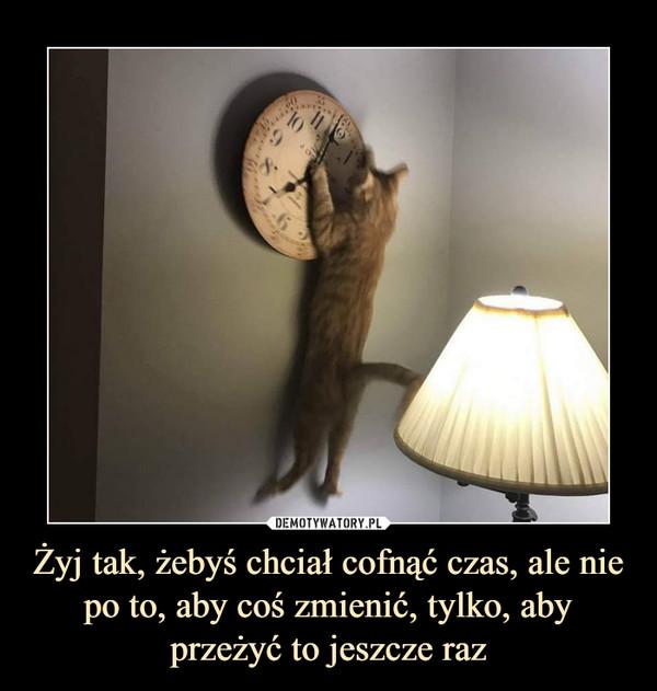 Żyj tak, żebyś chciał cofnąć czas, ale nie po to, aby coś zmienić, tylko, aby przeżyć to jeszcze raz –