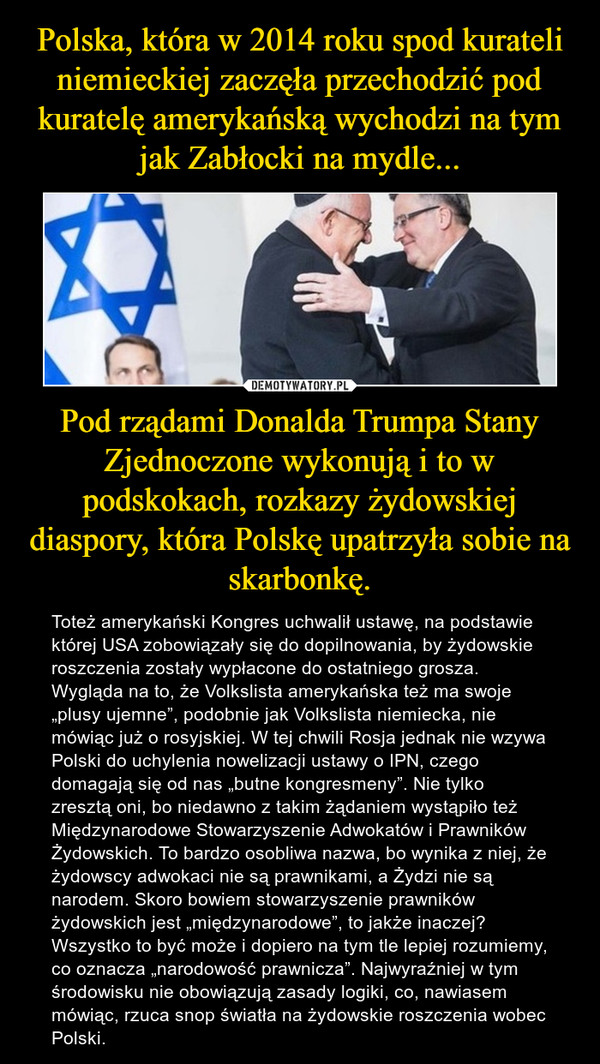 """Pod rządami Donalda Trumpa Stany Zjednoczone wykonują i to w podskokach, rozkazy żydowskiej diaspory, która Polskę upatrzyła sobie na skarbonkę. – Toteż amerykański Kongres uchwalił ustawę, na podstawie której USA zobowiązały się do dopilnowania, by żydowskie roszczenia zostały wypłacone do ostatniego grosza. Wygląda na to, że Volkslista amerykańska też ma swoje """"plusy ujemne"""", podobnie jak Volkslista niemiecka, nie mówiąc już o rosyjskiej. W tej chwili Rosja jednak nie wzywa Polski do uchylenia nowelizacji ustawy o IPN, czego domagają się od nas """"butne kongresmeny"""". Nie tylko zresztą oni, bo niedawno z takim żądaniem wystąpiło też Międzynarodowe Stowarzyszenie Adwokatów i Prawników Żydowskich. To bardzo osobliwa nazwa, bo wynika z niej, że żydowscy adwokaci nie są prawnikami, a Żydzi nie są narodem. Skoro bowiem stowarzyszenie prawników żydowskich jest """"międzynarodowe"""", to jakże inaczej? Wszystko to być może i dopiero na tym tle lepiej rozumiemy, co oznacza """"narodowość prawnicza"""". Najwyraźniej w tym środowisku nie obowiązują zasady logiki, co, nawiasem mówiąc, rzuca snop światła na żydowskie roszczenia wobec Polski."""