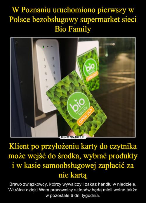 W Poznaniu uruchomiono pierwszy w Polsce bezobsługowy supermarket sieci Bio Family Klient po przyłożeniu karty do czytnika może wejść do środka, wybrać produkty i w kasie samoobsługowej zapłacić za nie kartą