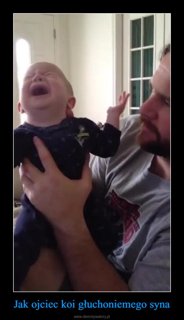 Jak ojciec koi głuchoniemego syna –