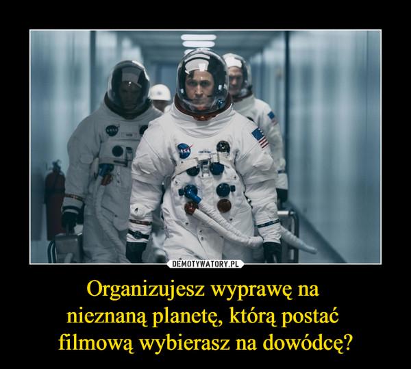 Organizujesz wyprawę na nieznaną planetę, którą postać filmową wybierasz na dowódcę? –