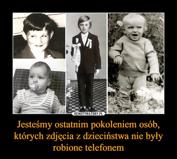Jesteśmy ostatnim pokoleniem osób, których zdjęcia z dzieciństwa nie były robione telefonem –