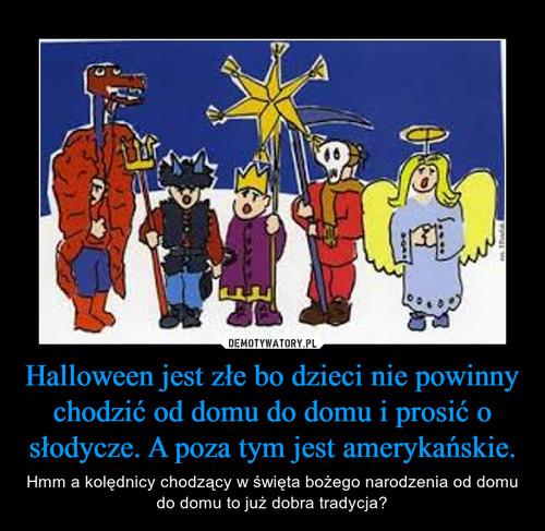 Halloween jest złe bo dzieci nie powinny chodzić od domu do domu i prosić o słodycze. A poza tym jest amerykańskie.