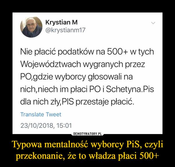 Typowa mentalność wyborcy PiS, czyli przekonanie, że to władza płaci 500+ –  Nie płacić podatków na 500+ w tych Województwach wygranych przez PO,gdzie wyborcy głosowali na nich,niech im płaci PO i Schetyna.Pis dla nich zły,PIS przestaje płacić Translate Tweet