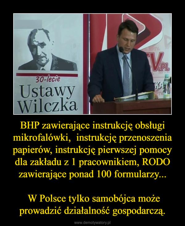 BHP zawierające instrukcję obsługi mikrofalówki,  instrukcję przenoszenia papierów, instrukcję pierwszej pomocy dla zakładu z 1 pracownikiem, RODO zawierające ponad 100 formularzy... W Polsce tylko samobójca może prowadzić działalność gospodarczą. –