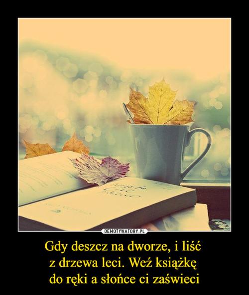 Gdy deszcz na dworze, i liść  z drzewa leci. Weź książkę  do ręki a słońce ci zaświeci