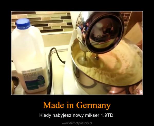 Made in Germany – Kiedy nabyjesz nowy mikser 1.9TDI