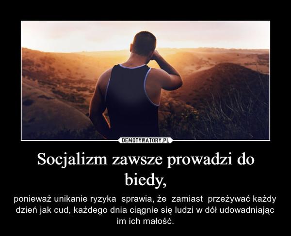Socjalizm zawsze prowadzi do biedy, – ponieważ unikanie ryzyka  sprawia, że  zamiast  przeżywać każdy dzień jak cud, każdego dnia ciągnie się ludzi w dół udowadniając im ich małość.