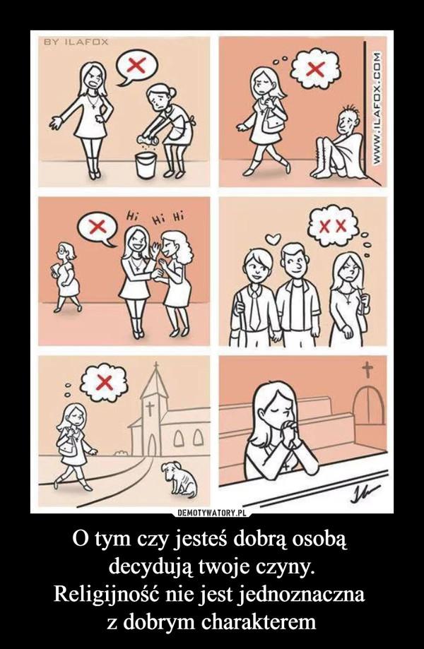 O tym czy jesteś dobrą osobą decydują twoje czyny.Religijność nie jest jednoznaczna z dobrym charakterem –