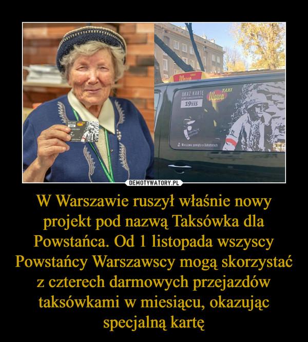 W Warszawie ruszył właśnie nowy projekt pod nazwą Taksówka dla Powstańca. Od 1 listopada wszyscy Powstańcy Warszawscy mogą skorzystać z czterech darmowych przejazdów taksówkami w miesiącu, okazując specjalną kartę –