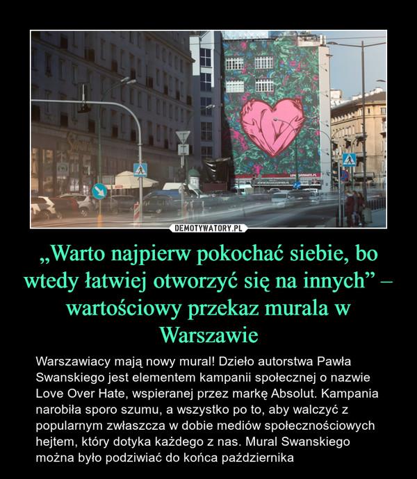 """""""Warto najpierw pokochać siebie, bo wtedy łatwiej otworzyć się na innych"""" – wartościowy przekaz murala w Warszawie – Warszawiacy mają nowy mural! Dzieło autorstwa Pawła Swanskiego jest elementem kampanii społecznej o nazwie Love Over Hate, wspieranej przez markę Absolut. Kampania narobiła sporo szumu, a wszystko po to, aby walczyć z popularnym zwłaszcza w dobie mediów społecznościowych hejtem, który dotyka każdego z nas. Mural Swanskiego można było podziwiać do końca października"""
