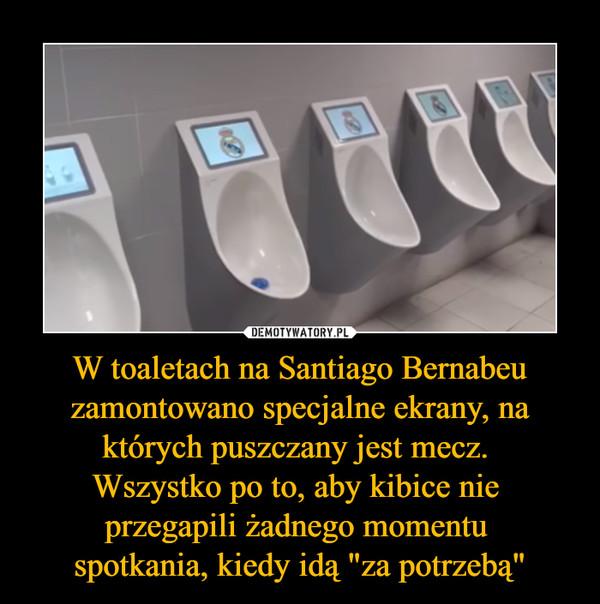 """W toaletach na Santiago Bernabeu zamontowano specjalne ekrany, na których puszczany jest mecz. Wszystko po to, aby kibice nie przegapili żadnego momentu spotkania, kiedy idą """"za potrzebą"""" –"""