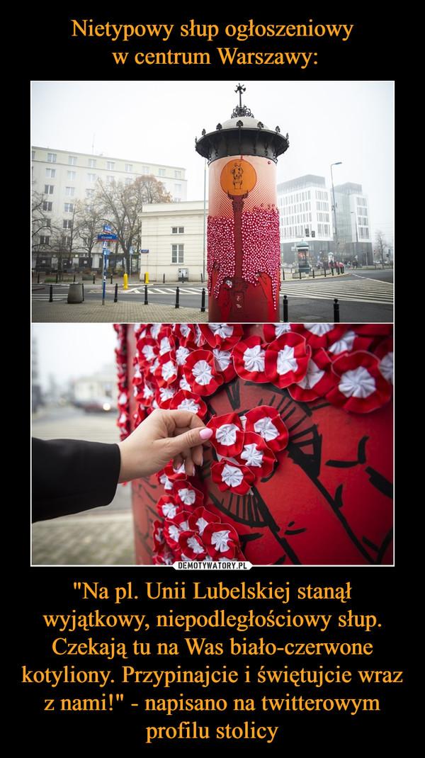"""""""Na pl. Unii Lubelskiej stanął wyjątkowy, niepodległościowy słup. Czekają tu na Was biało-czerwone kotyliony. Przypinajcie i świętujcie wraz z nami!"""" - napisano na twitterowym profilu stolicy –"""
