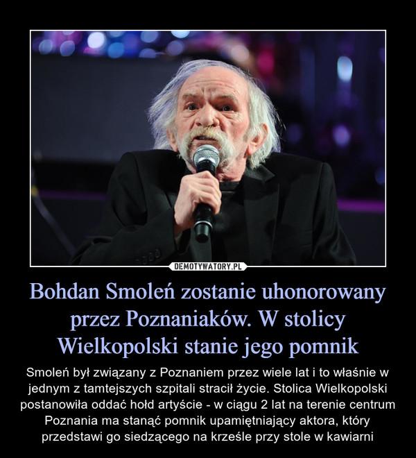 Bohdan Smoleń zostanie uhonorowany przez Poznaniaków. W stolicy Wielkopolski stanie jego pomnik – Smoleń był związany z Poznaniem przez wiele lat i to właśnie w jednym z tamtejszych szpitali stracił życie. Stolica Wielkopolski postanowiła oddać hołd artyście - w ciągu 2 lat na terenie centrum Poznania ma stanąć pomnik upamiętniający aktora, który przedstawi go siedzącego na krześle przy stole w kawiarni
