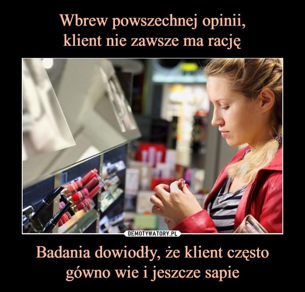 Badania dowiodły, że klient często gówno wie i jeszcze sapie –