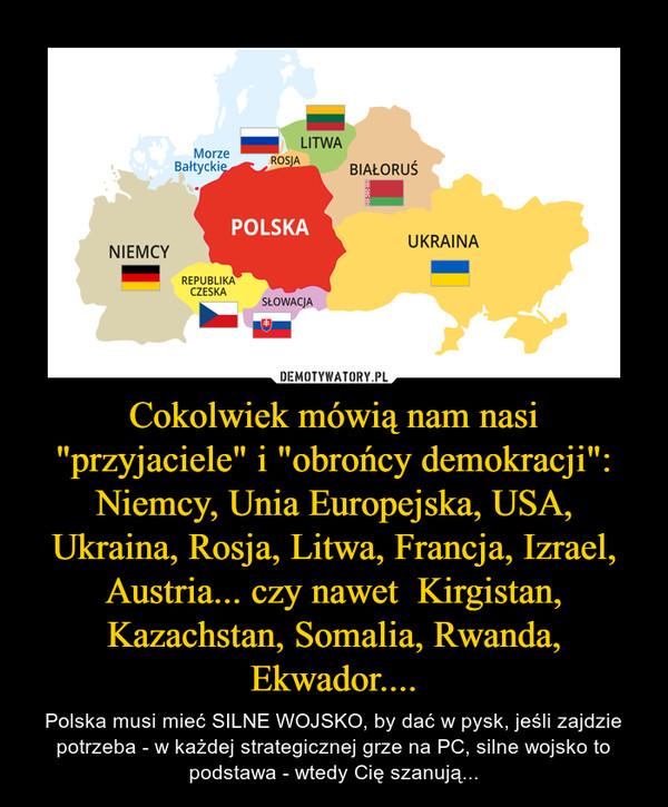 """Cokolwiek mówią nam nasi """"przyjaciele"""" i """"obrońcy demokracji"""": Niemcy, Unia Europejska, USA, Ukraina, Rosja, Litwa, Francja, Izrael, Austria... czy nawet  Kirgistan, Kazachstan, Somalia, Rwanda, Ekwador.... – Polska musi mieć SILNE WOJSKO, by dać w pysk, jeśli zajdzie potrzeba - w każdej strategicznej grze na PC, silne wojsko to podstawa - wtedy Cię szanują..."""