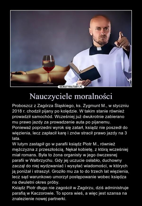 Nauczyciele moralności – Proboszcz z Zagórza Śląskiego, ks. Zygmunt M., w styczniu 2018 r. chodził pijany po kolędzie. W takim stanie również prowadził samochód. Wcześniej już dwukrotnie zabierano mu prawo jazdy za prowadzenie auta po pijanemu. Ponieważ poprzedni wyrok się zatarł, ksiądz nie poszedł do więzienia, lecz zapłacił karę i znów stracił prawo jazdy na 3 lata. W lutym zastąpił go w parafii ksiądz Piotr M., również mężczyzna z przeszłością. Nękał kobietę, z którą wcześniej miał romans. Była to żona organisty w jego ówczesnej parafii w Wałbrzychu. Gdy jej uczucie osłabło, duchowny zaczął do niej wydzwaniać i wysyłać wiadomości, w których ją poniżał i straszył. Groziło mu za to do trzech lat więzienia, lecz sąd warunkowo umorzył postępowanie wobec księdza na dwuletni okres próby. Ksiądz Piotr długo nie zagościł w Zagórzu, dziś administruje parafią w Kaczorowie. To spora wieś, a więc jest szansa na znalezienie nowej partnerki.