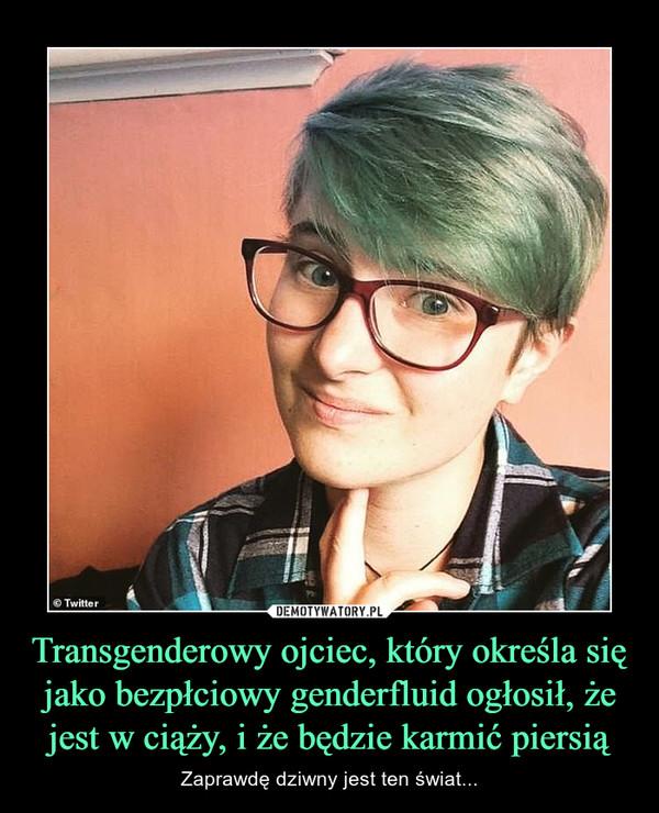 Transgenderowy ojciec, który określa się jako bezpłciowy genderfluid ogłosił, że jest w ciąży, i że będzie karmić piersią – Zaprawdę dziwny jest ten świat...