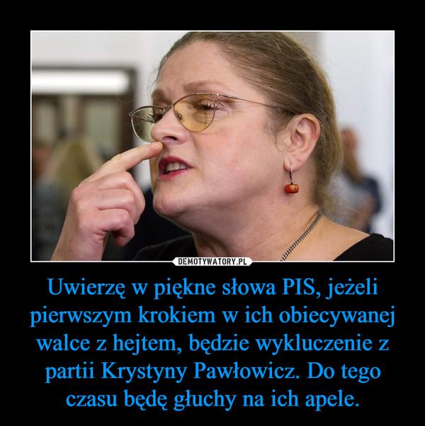 Uwierzę w piękne słowa PIS, jeżeli pierwszym krokiem w ich obiecywanej walce z hejtem, będzie wykluczenie z partii Krystyny Pawłowicz. Do tego czasu będę głuchy na ich apele. –