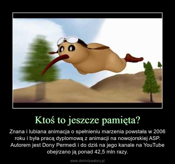 Ktoś to jeszcze pamięta? – Znana i lubiana animacja o spełnieniu marzenia powstała w 2006 roku i była pracą dyplomową z animacji na nowojorskiej ASP. Autorem jest Dony Permedi i do dziś na jego kanale na YouTube obejrzano ją ponad 42,5 mln razy.