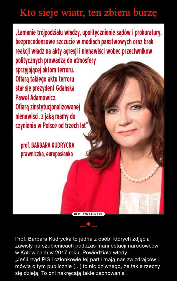 """~*~ – Prof. Barbara Kudrycka to jedna z osób, których zdjęcia zawisły na szubienicach podczas manifestacji narodowców w Katowicach w 2017 roku. Powiedziała wtedy:""""Jeśli rząd PiS i członkowie tej partii mają nas za zdrajców i mówią o tym publicznie (...) to nic dziwnego, że takie rzeczy się dzieją. To oni nakręcają takie zachowania""""."""